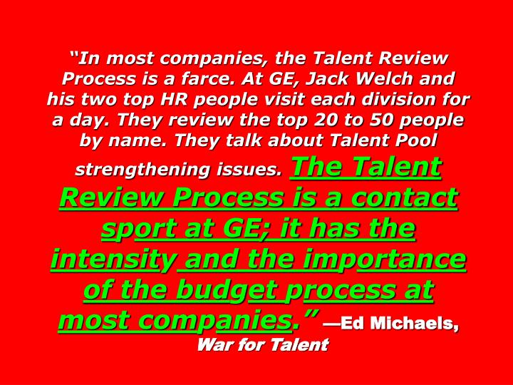 In most companies, the Talent Review Process is a farce. At GE, Jack Welch and his two top HR people visit each division for a day. They review the top 20 to 50 people by name. They talk about Talent Pool strengthening issues.