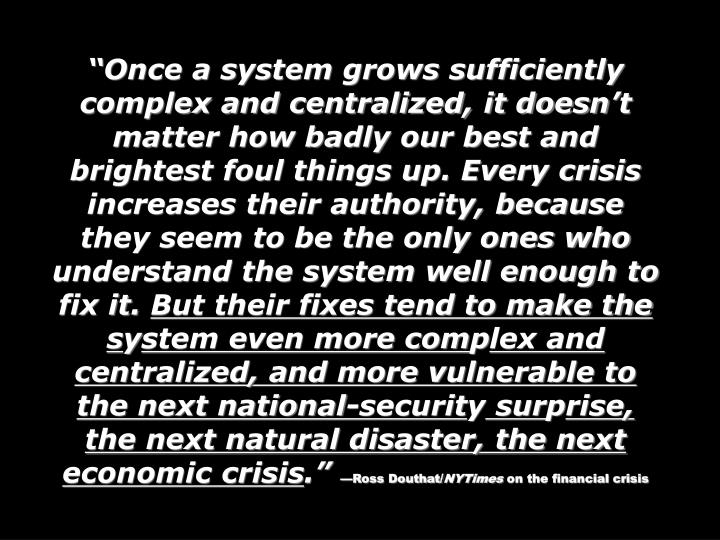 Once a system grows sufficiently complex and centralized, it doesnt matter how badly our best and brightest foul things up. Every crisis increases their authority, because they seem to be the only ones who understand the system well enough to fix it.