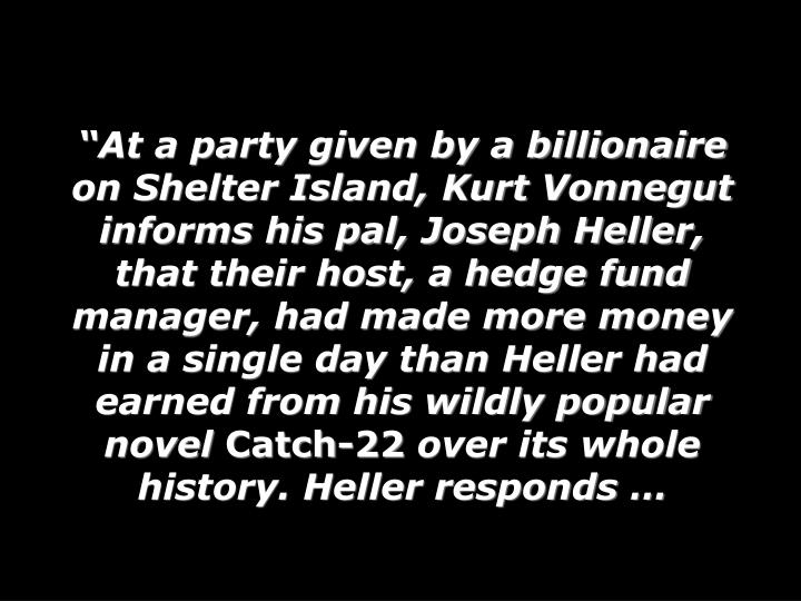 At a party given by a billionaire on Shelter Island, Kurt Vonnegut informs his pal, Joseph Heller, that their host, a hedge fund manager, had made more money in a single day than Heller had earned from his wildly popular novel