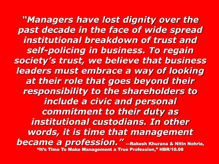 Managers have lost dignity over the past decade in the face of wide spread institutional breakdown of trust and self-policing in business. To regain societys trust, we believe that business leaders must embrace a way of looking at their role that goes beyond their responsibility to the shareholders to include a civic and personal commitment to their duty as institutional custodians. In other words, it is time that management became a profession.