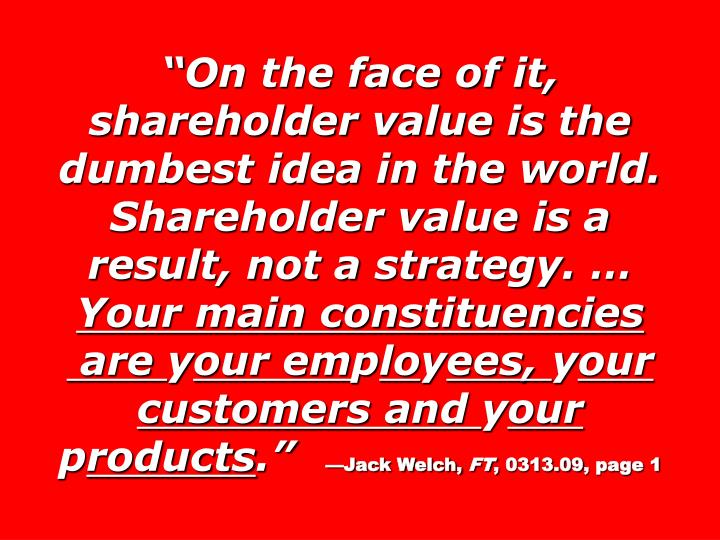 On the face of it, shareholder value is the dumbest idea in the world. Shareholder value is a result, not a strategy.