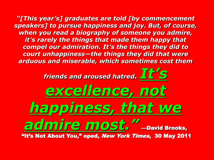[This years] graduates are told [by commencement speakers] to pursue happiness and joy. But, of course, when you read a biography of someone you admire, its rarely the things that made them happy that compel our admiration. Its the things they did to court unhappinessthe things they did that were arduous and miserable, which sometimes cost them friends and aroused hatred