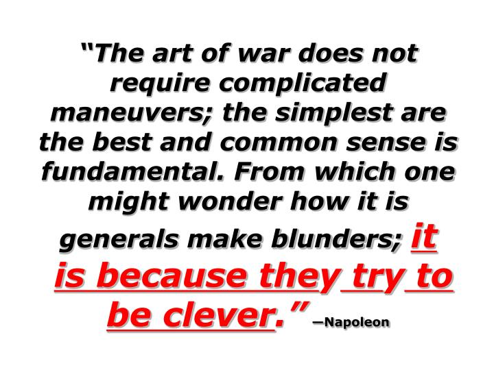 The art of war does not require complicated maneuvers; the simplest are the best and common sense is fundamental. From which one might wonder how it is generals make blunders;