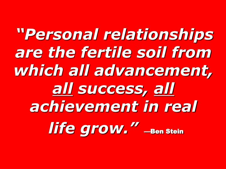 Personal relationships are the fertile soil from which all advancement,