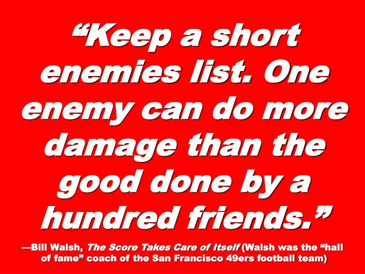 Keep a short enemies list. One enemy can do more damage than the good done by a hundred friends.