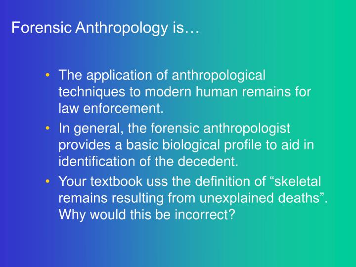 Forensic anthropology is