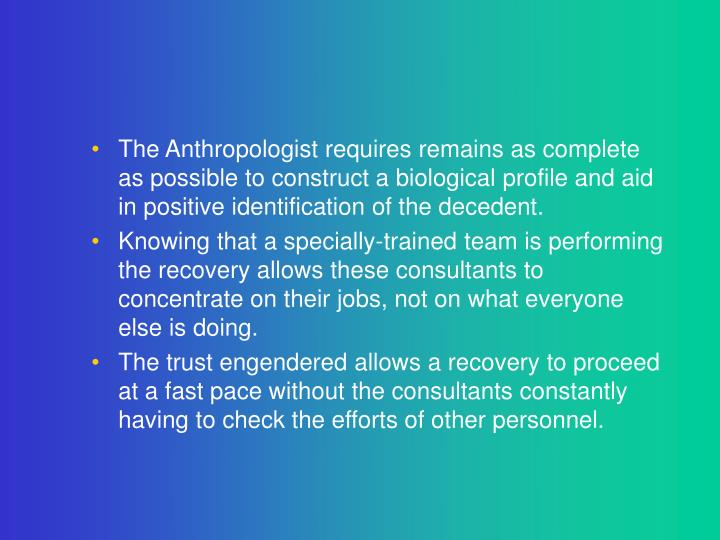 The Anthropologist requires remains as complete as possible to construct a biological profile and aid in positive identification of the decedent.