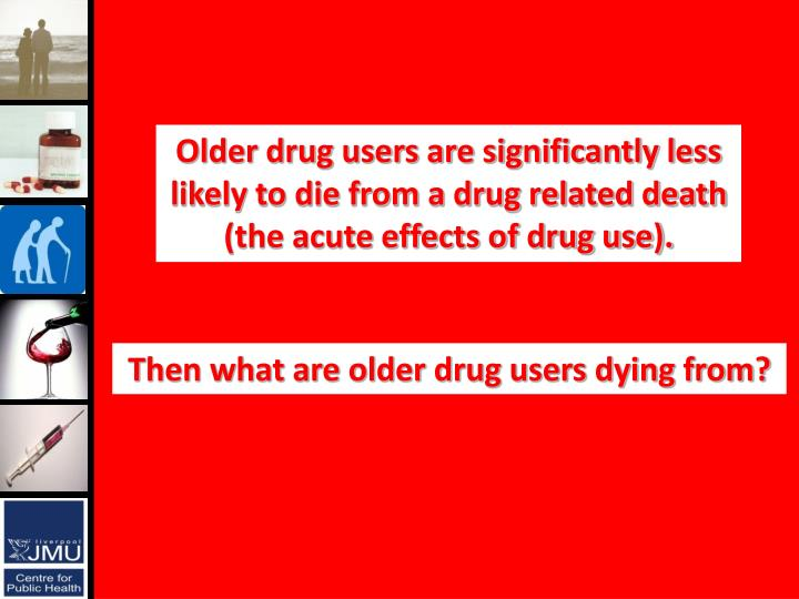 Older drug users are significantly less likely to die from a drug related death (the acute effects of drug use).