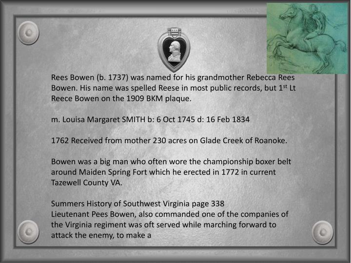 Rees Bowen (b. 1737) was named for his grandmother Rebecca Rees Bowen. His name was spelled Reese in most public records, but 1