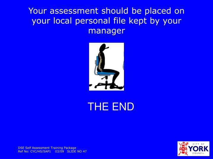 Your assessment should be placed on your local personal file kept by your manager