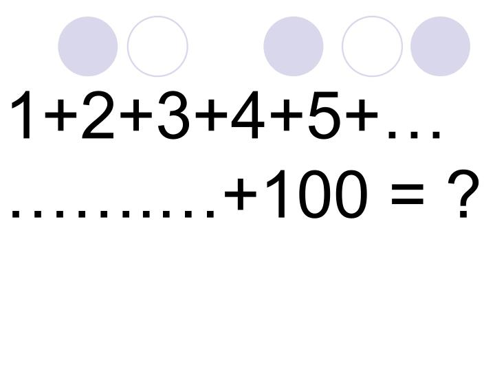 1+2+3+4+5+.+100 = ?