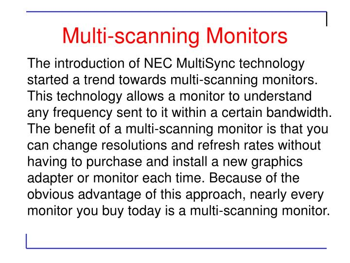 The introduction of NEC MultiSync technology started a trend towards multi-scanning monitors. This technology allows a monitor to understand any frequency sent to it within a certain bandwidth. The benefit of a multi-scanning monitor is that you can change resolutions and refresh rates without having to purchase and install a new graphics adapter or monitor each time. Because of the obvious advantage of this approach, nearly every monitor you buy today is a multi-scanning monitor.