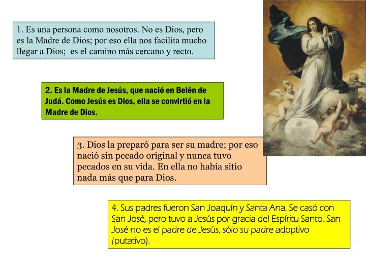 1. Es una persona como nosotros. No es Dios, pero es la Madre de Dios; por eso ella nos facilita mucho llegar a Dios;  es el camino ms cercano y recto.