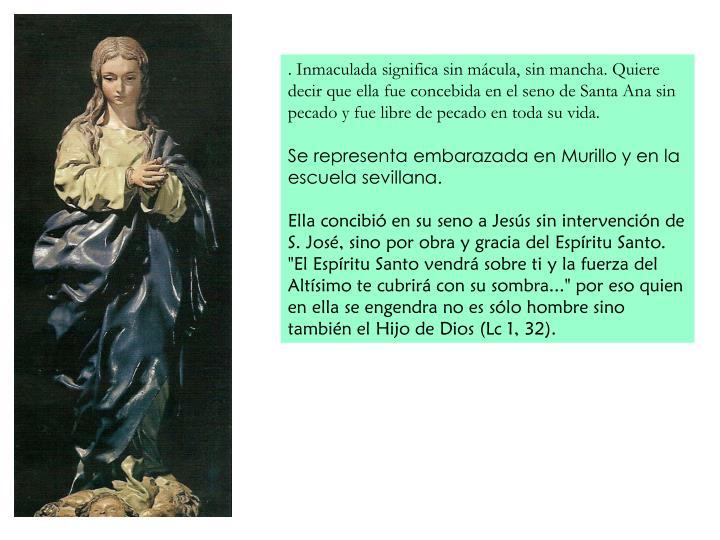 . Inmaculada significa sin mcula, sin mancha. Quiere decir que ella fue concebida en el seno de Santa Ana sin pecado y fue libre de pecado en toda su vida.