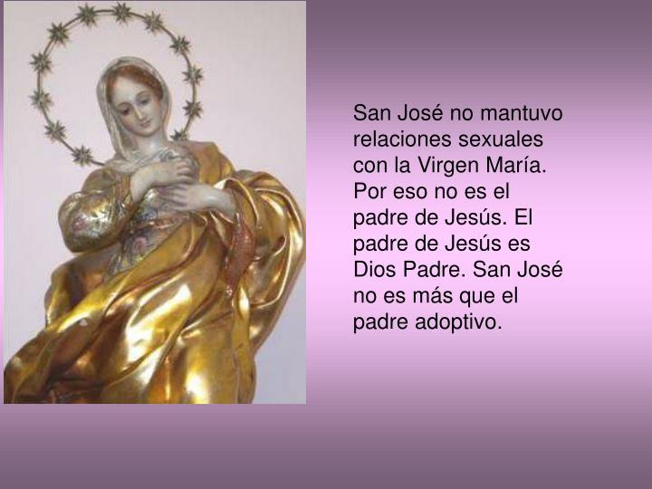 San Jos no mantuvo relaciones sexuales con la Virgen Mara. Por eso no es el padre de Jess. El padre de Jess es Dios Padre. San Jos no es ms que el padre adoptivo.