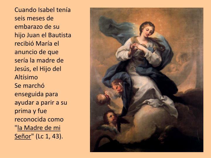 Cuando Isabel tena seis meses de embarazo de su hijo Juan el Bautista recibi Mara el anuncio de que sera la madre de Jess, el Hijo del Altsimo