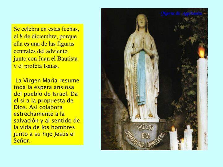 Se celebra en estas fechas, el 8 de diciembre, porque ella es una de las figuras centrales del adviento junto con Juan el Bautista y el profeta Isaas.
