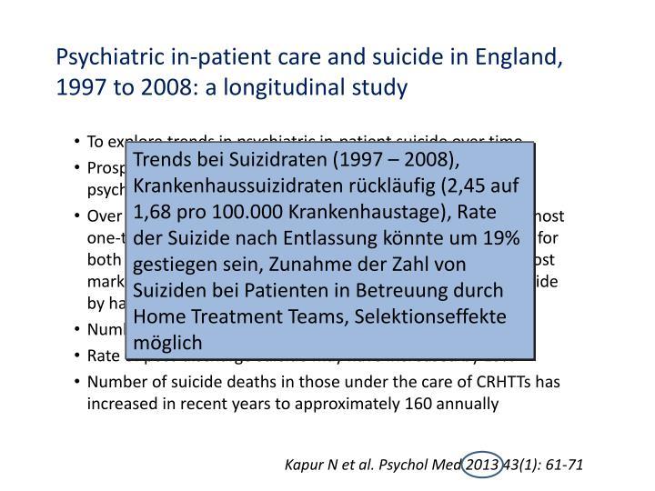 Trends bei Suizidraten (1997 – 2008), Krankenhaussuizidraten rückläufig (2,45 auf 1,68 pro 100.000 Krankenhaustage), Rate der Suizide nach Entlassung könnte um 19% gestiegen sein, Zunahme der Zahl von Suiziden bei Patienten in Betreuung durch Home Treatment Teams, Selektionseffekte möglich