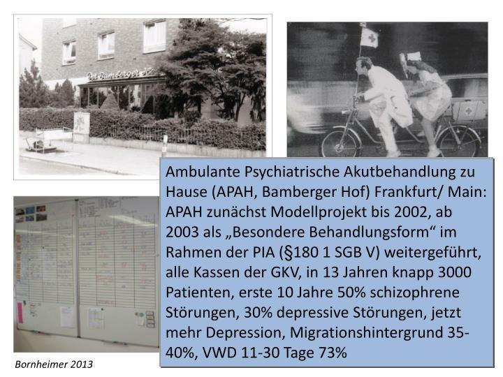 """Ambulante Psychiatrische Akutbehandlung zu Hause (APAH, Bamberger Hof) Frankfurt/ Main: APAH zunächst Modellprojekt bis 2002, ab 2003 als """"Besondere Behandlungsform"""" im Rahmen der PIA (§180 1 SGB V) weitergeführt, alle Kassen der GKV, in 13 Jahren knapp 3000 Patienten, erste 10 Jahre 50% schizophrene Störungen, 30% depressive Störungen, jetzt mehr Depression, Migrationshintergrund 35-40%, VWD 11-30 Tage 73%"""