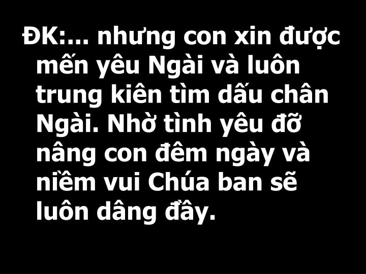 K:... nhng con xin c mn yu Ngi v lun trung kin tm du chn Ngi. Nh tnh yu  nng con m ngy v nim vui Cha ban s lun dng y.