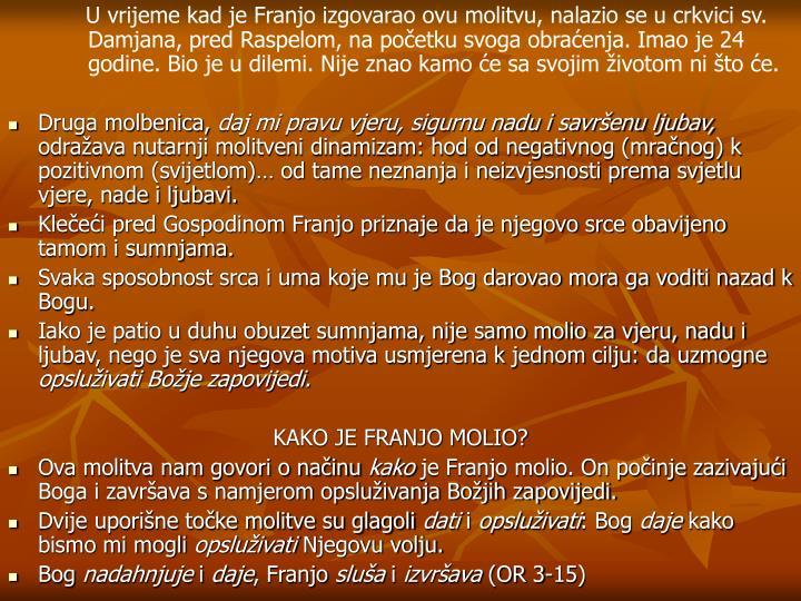 U vrijeme kad je Franjo izgovarao ovu molitvu, nalazio se u crkvici sv. Damjana, pred Raspelom, na početku svoga obraćenja. Imao je 24 godine. Bio je u dilemi. Nije znao kamo će sa svojim životom ni što će.