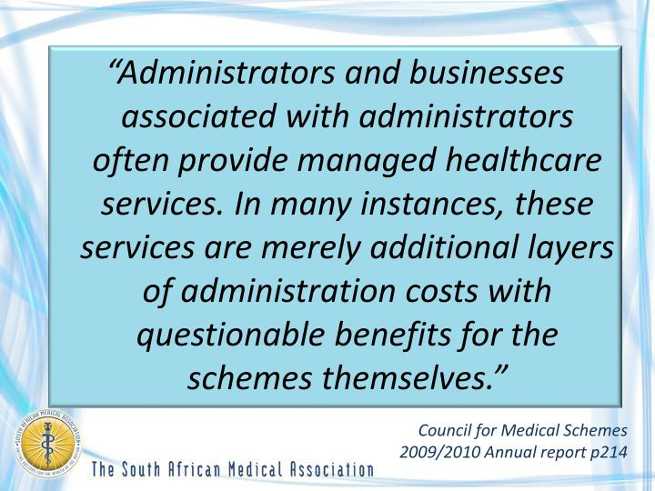 """Administrators and businesses associated with administrators often provide managed healthcare services. In many instances, these services are merely additional layers of administration costs with questionable benefits for the schemes themselves."""