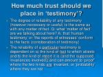 how much trust should we place in testimony