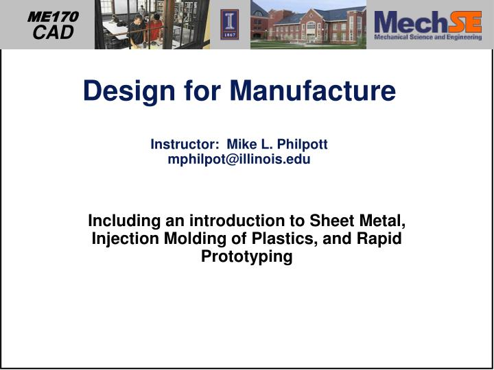 Design for manufacture instructor mike l philpott mphilpot@illinois edu