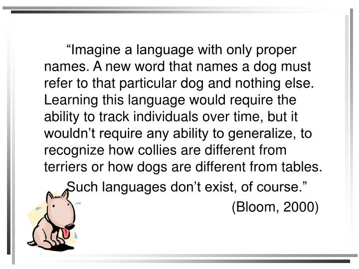 """""""Imagine a language with only proper names. A new word that names a dog must refer to that particular dog and nothing else. Learning this language would require the ability to track individuals over time, but it wouldn't require any ability to generalize, to recognize how collies are different from terriers or how dogs are different from tables."""