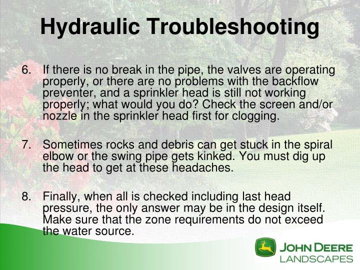 If there is no break in the pipe, the valves are operating properly, or there are no problems with the backflow preventer, and a sprinkler head is still not working properly; what would you do? Check the screen and/or nozzle in the sprinkler head first for clogging.