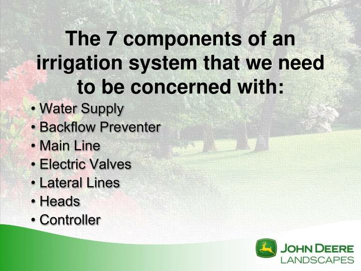 The 7 components of an irrigation system that we need to be concerned with: