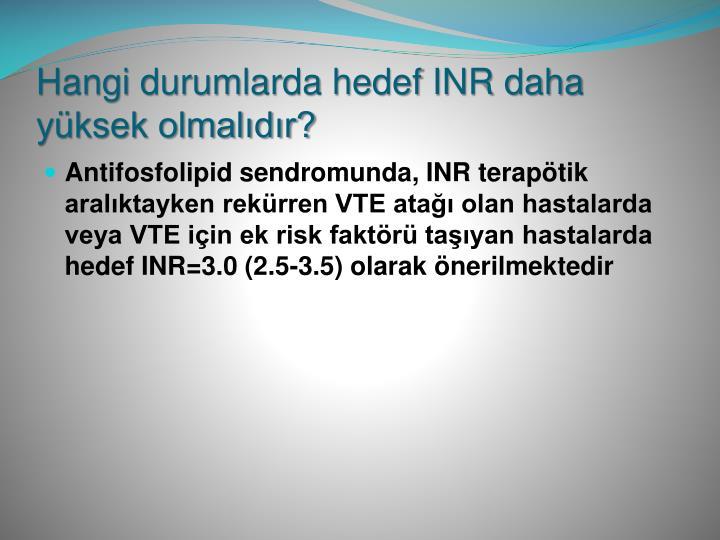 Hangi durumlarda hedef INR daha yüksek olmalıdır?