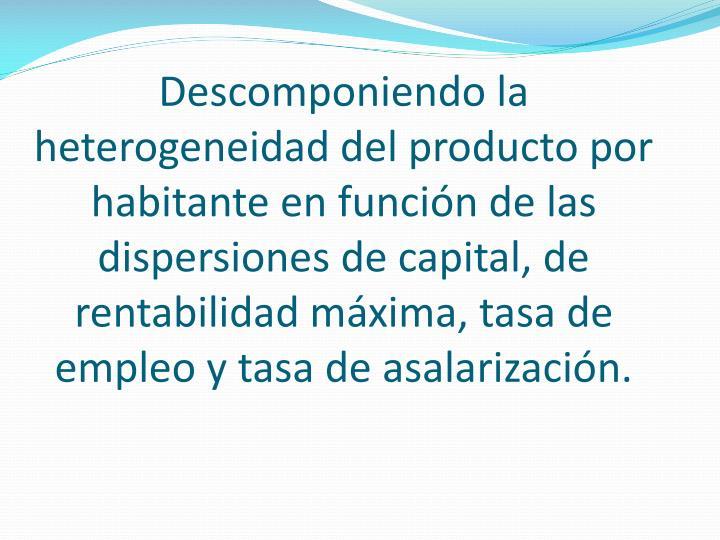 Descomponiendo la heterogeneidad del producto por habitante en función de las dispersiones de capital, de rentabilidad máxima, tasa de empleo y tasa de asalarización.