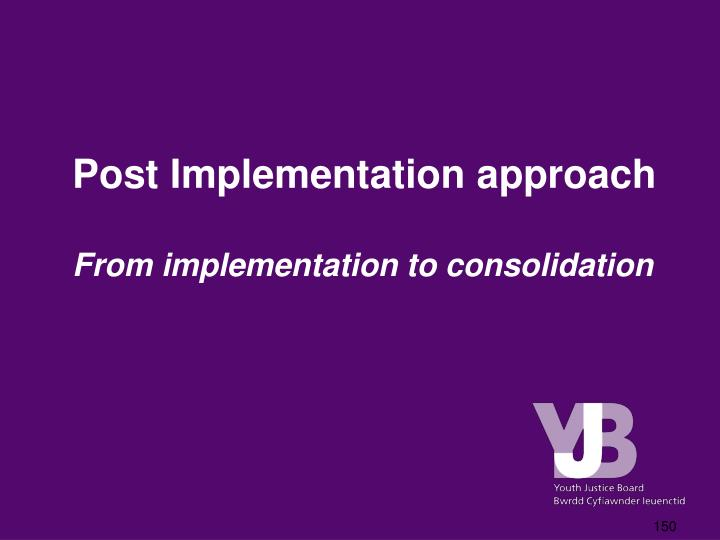Post Implementation approach