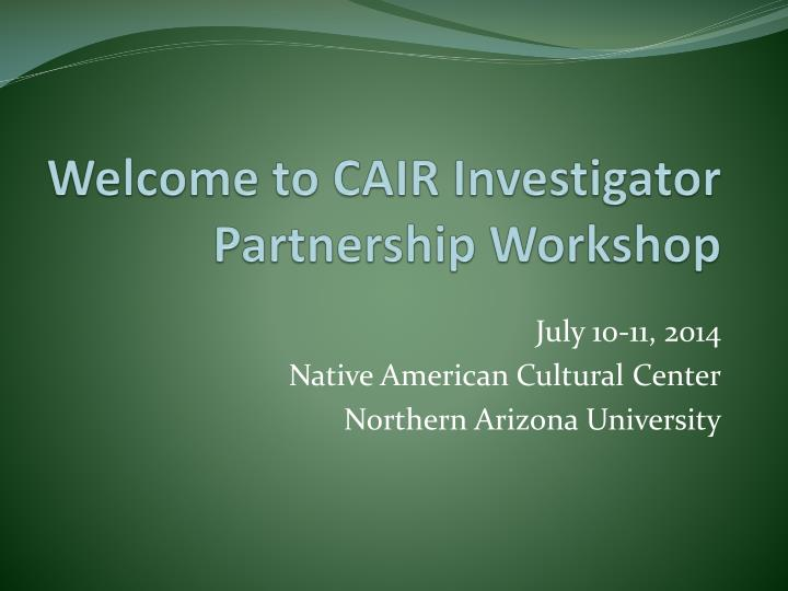 Welcome to cair investigator partnership workshop