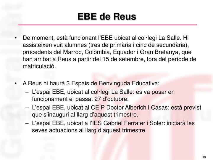 De moment, està funcionant l'EBE ubicat al col·legi La Salle. Hi assisteixen vuit alumnes (tres de primària i cinc de secundària), procedents del Marroc, Colòmbia, Equador i Gran Bretanya, que han arribat a Reus a partir del 15 de setembre, fora del període de matriculació.