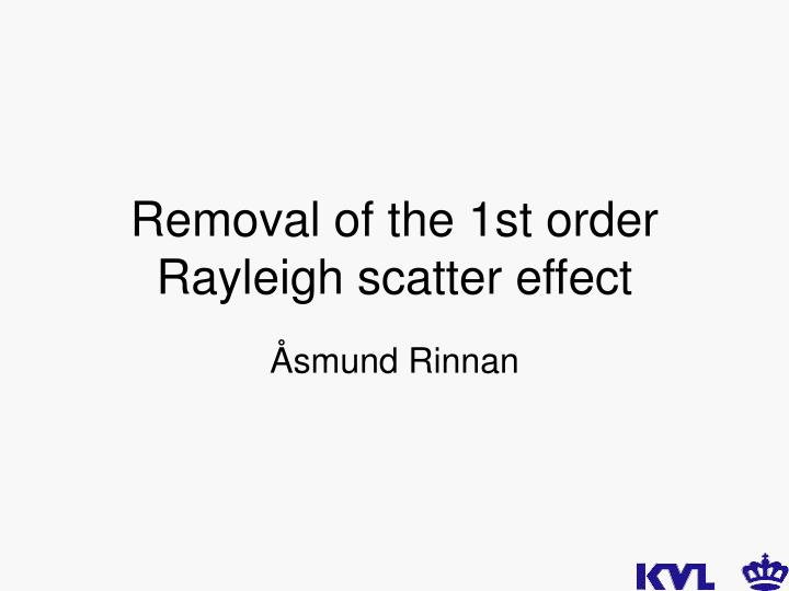 Removal of the 1st order rayleigh scatter effect