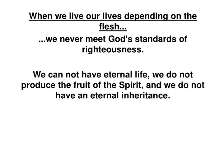 When we live our lives depending on the flesh...