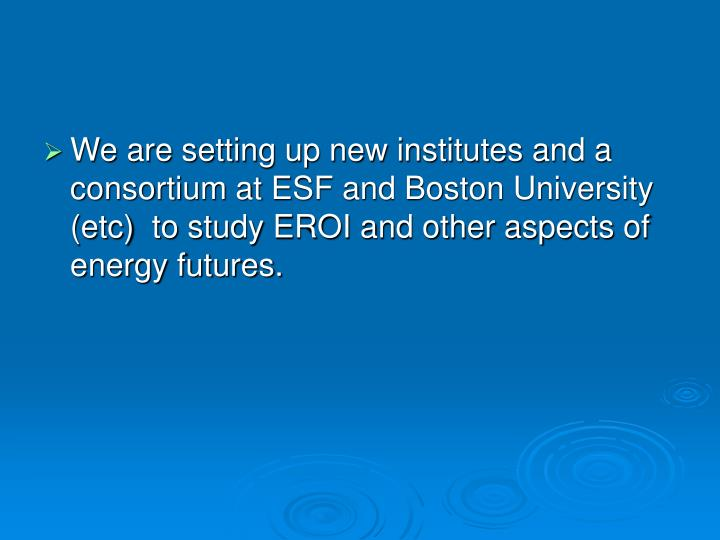 We are setting up new institutes and a consortium at ESF and Boston University (etc)  to study EROI and other aspects of energy futures.