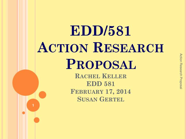 Edd 581 action research proposal rachel keller edd 581 february 17 2014 susan gertel