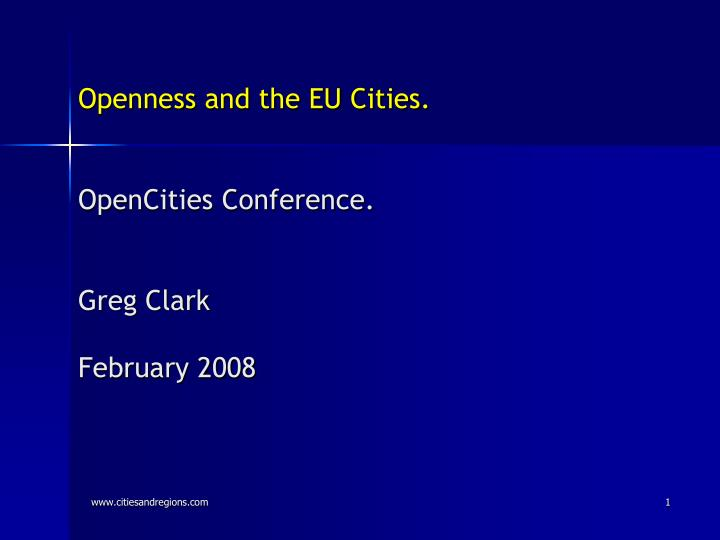 Openness and the eu cities opencities conference greg clark february 2008
