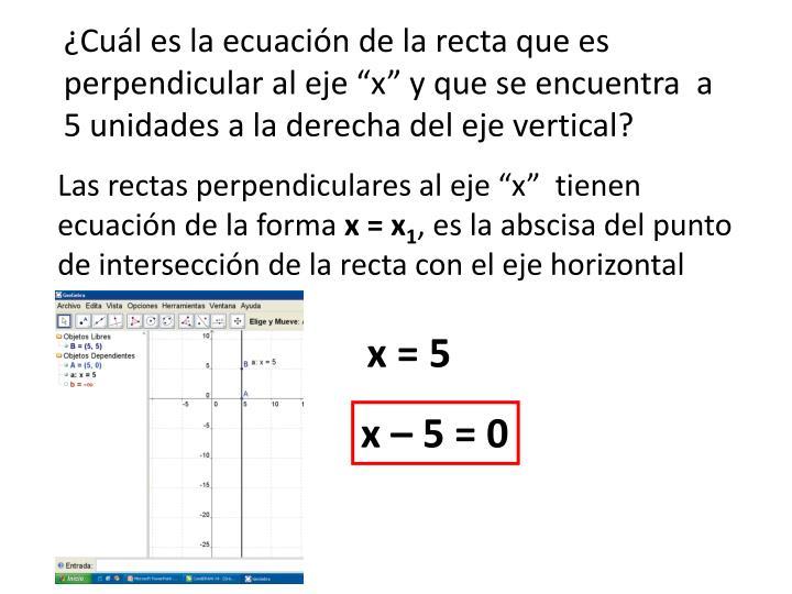 """¿Cuál es la ecuación de la recta que es perpendicular al eje """"x"""" y que se encuentra  a 5 unidades a la derecha del eje vertical?"""