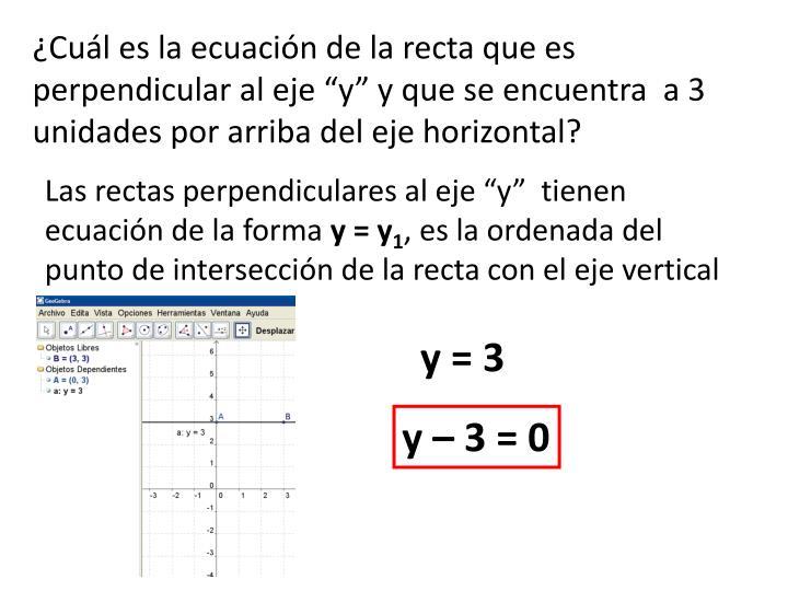 """¿Cuál es la ecuación de la recta que es perpendicular al eje """"y"""" y que se encuentra  a 3 unidades por arriba del eje horizontal?"""