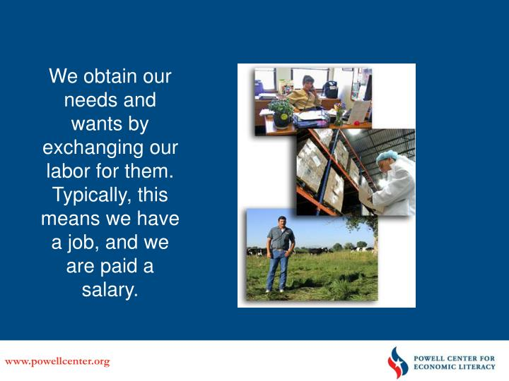We obtain our needs and wants by exchanging our labor for them.  Typically, this means we have a job, and we are paid a salary.