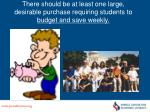 there should be at least one large desirable purchase requiring students to budget and save weekly