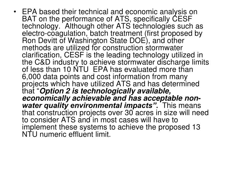 EPA based their technical and economic analysis on BAT on the performance of ATS, specifically CESF technology.  Although other ATS technologies such as electro-coagulation, batch treatment (first proposed by Ron Devitt of Washington State DOE), and other methods are utilized for construction stormwater clarification, CESF is the leading technology utilized in the C&D industry to achieve stormwater discharge limits of less than 10 NTU  EPA has evaluated more than 6,000 data points and cost information from many projects which have utilized ATS and has determined that ""