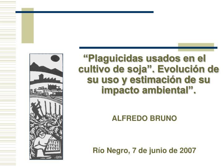 """""""Plaguicidas usados en el cultivo de soja"""". Evolución de su uso y estimación de su impacto ambiental""""."""