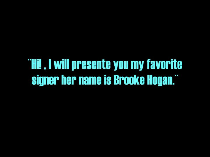 ¨Hi! , I will presente you my favorite signer her name is Brooke Hogan.¨