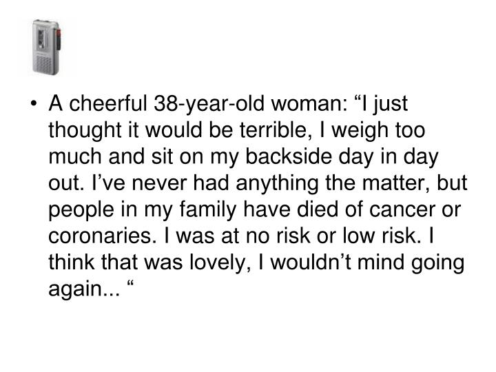 "A cheerful 38-year-old woman: ""I just thought it would be terrible, I weigh too much and sit on my backside day in day out. I've never had anything the matter, but people in my family have died of cancer or coronaries. I was at no risk or low risk. I think that was lovely, I wouldn't mind going again... """