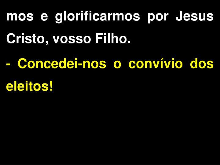 mos e glorificarmos por Jesus Cristo, vosso Filho.
